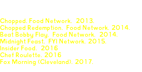 TV APPEARANCES Chopped. Food Network. 2013. Chopped Redemption. Food Network. 2014. Beat Bobby Flay. Food Network. 2014. Midnight Feast. FYI Network. 2015. Insider Food. 2016 Chef Roulette. 2016 Fox Morning (Cleveland). 2017.