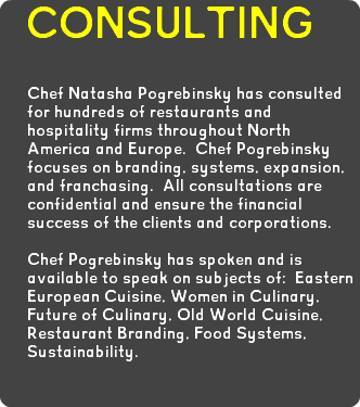CONSULTING Chef Natasha Pogrebinsky has consulted for hundreds of restaurants and hospitality firms throughout North America and Europe. Chef Pogrebinsky focuses on branding, systems, expansion, and franchasing. All consultations are confidential and ensure the financial success of the clients and corporations. Chef Pogrebinsky has spoken and is available to speak on subjects of: Eastern European Cuisine, Women in Culinary, Future of Culinary, Old World Cuisine, Restaurant Branding, Food Systems, Sustainability.