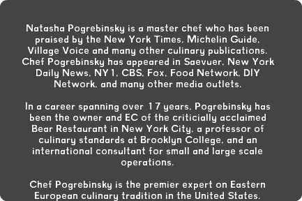 Natasha Pogrebinsky is a master chef who has been praised by the New York Times, Michelin Guide, Village Voice and many other culinary publications. Chef Pogrebinsky has appeared in Saevuer, New York Daily News, NY1, CBS, Fox, Food Network, DIY Network, and many other media outlets. In a career spanning over 17 years, Pogrebinsky has been the owner and EC of the criticially acclaimed Bear Restaurant in New York City, a professor of culinary standards at Brooklyn College, and an international consultant for small and large scale operations. Chef Pogrebinsky is the premier expert on Eastern European culinary tradition in the United States.